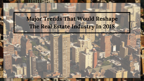 Major Trends That Would Reshape The Real Estate Industry In 2018